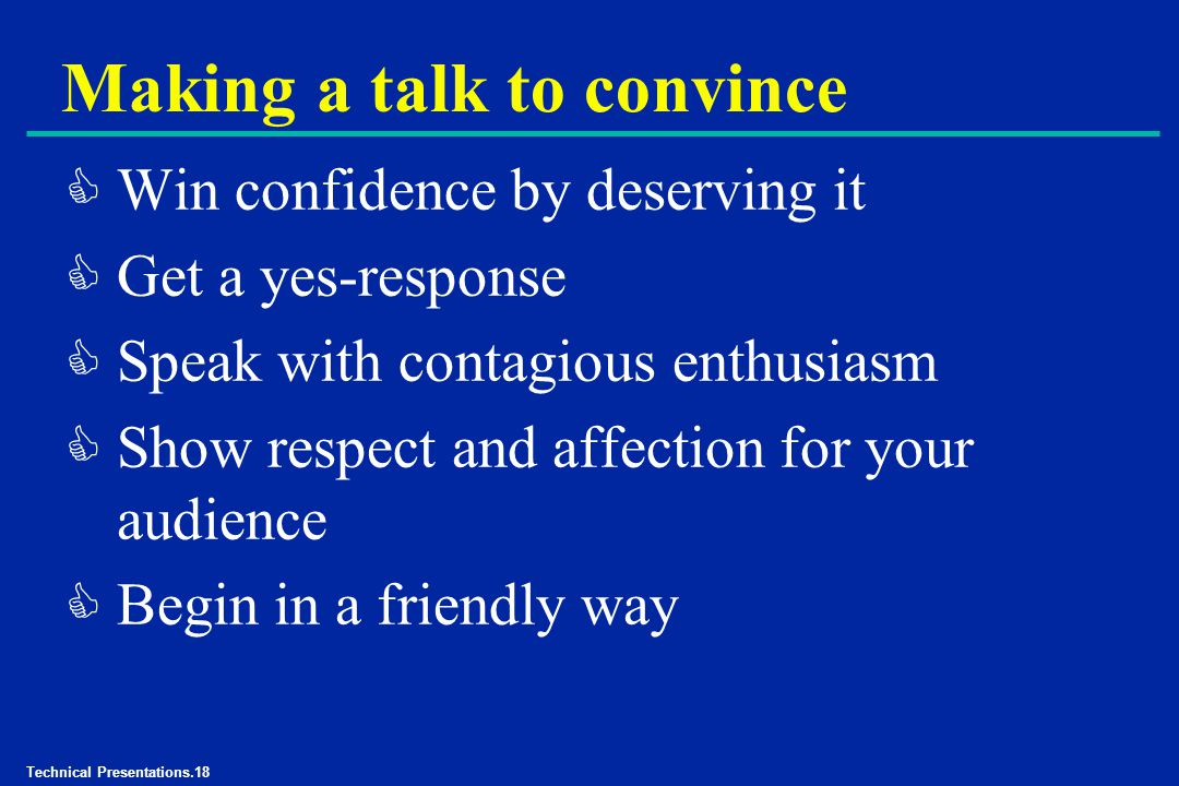 Technical Presentations.18 Making a talk to convince C Win confidence by deserving it C Get a yes-response C Speak with contagious enthusiasm C Show respect and affection for your audience C Begin in a friendly way