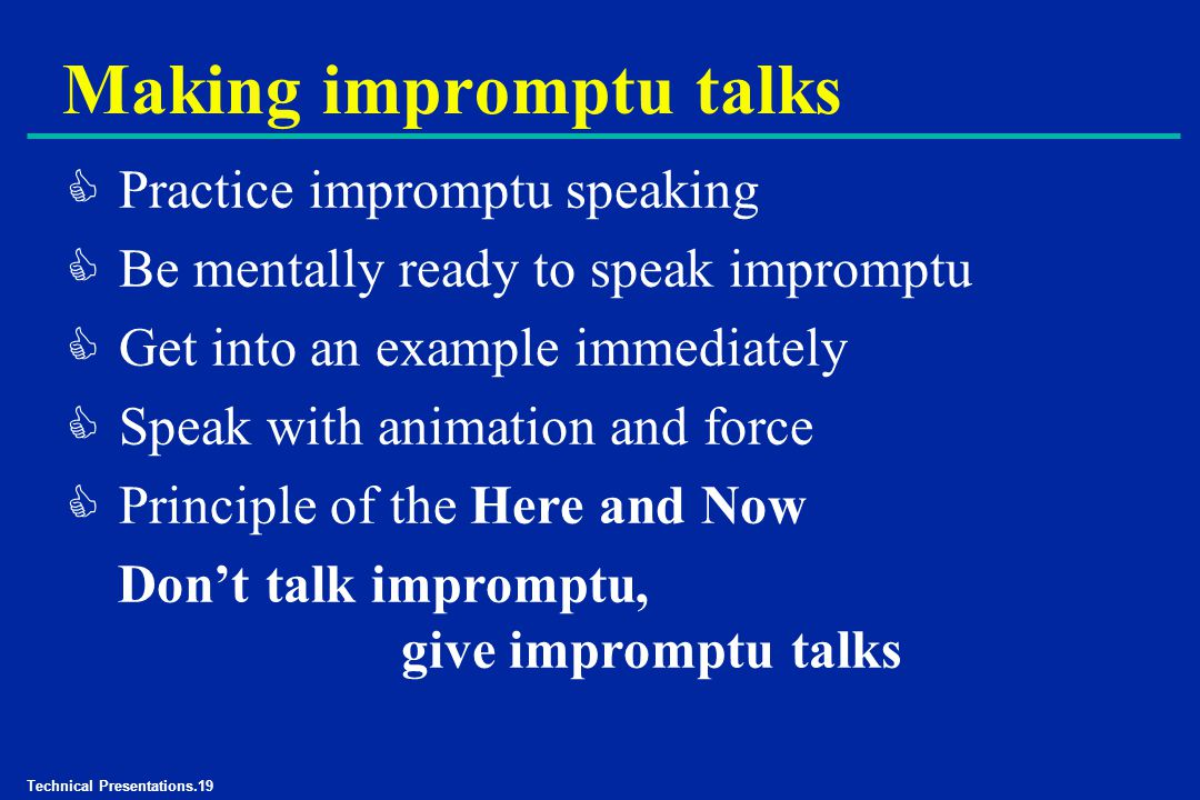 Technical Presentations.19 Making impromptu talks C Practice impromptu speaking C Be mentally ready to speak impromptu C Get into an example immediately C Speak with animation and force C Principle of the Here and Now Don't talk impromptu, give impromptu talks