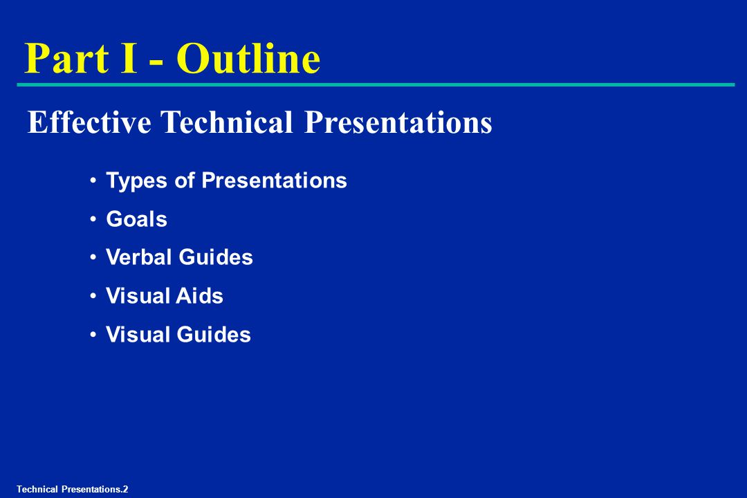Technical Presentations.2 Part I - Outline Types of Presentations Goals Verbal Guides Visual Aids Visual Guides Effective Technical Presentations