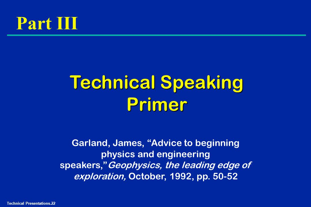 Technical Presentations.22 Part III Technical Speaking Primer Garland, James, Advice to beginning physics and engineering speakers, Geophysics, the leading edge of exploration, October, 1992, pp.