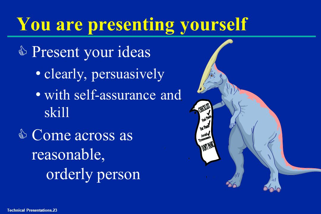 Technical Presentations.23 You are presenting yourself C Present your ideas clearly, persuasively with self-assurance and skill C Come across as reasonable, orderly person