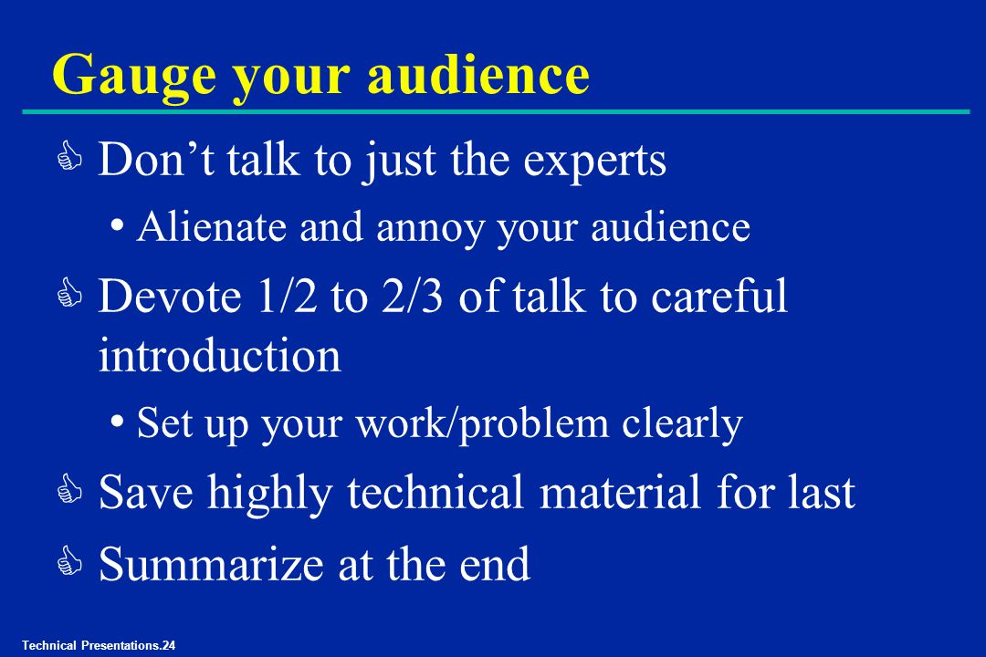 Technical Presentations.24 Gauge your audience C Don't talk to just the experts Alienate and annoy your audience C Devote 1/2 to 2/3 of talk to careful introduction Set up your work/problem clearly C Save highly technical material for last C Summarize at the end