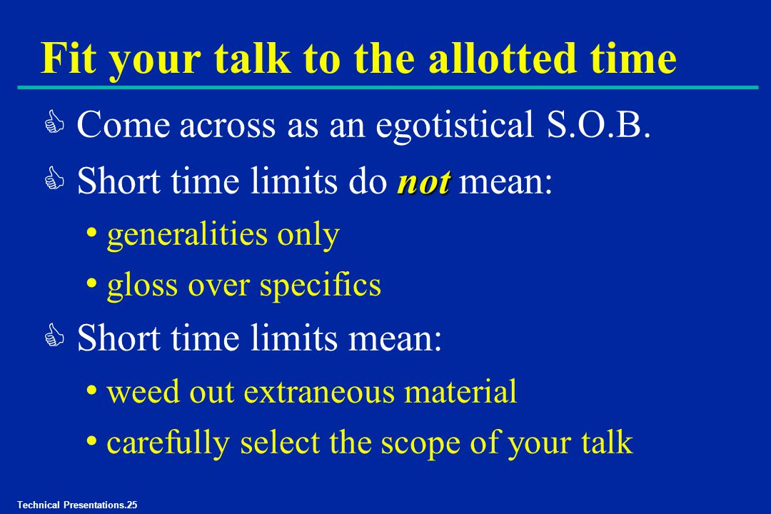 Technical Presentations.25 Fit your talk to the allotted time C Come across as an egotistical S.O.B.