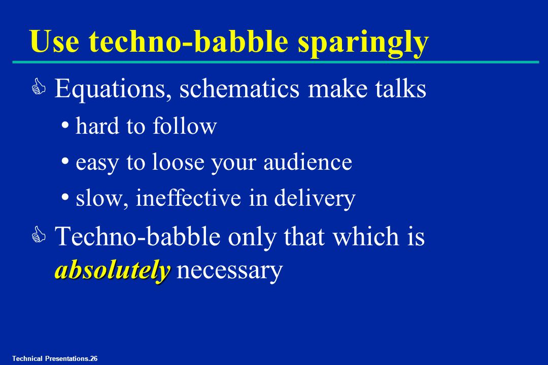 Technical Presentations.26 Use techno-babble sparingly C Equations, schematics make talks hard to follow easy to loose your audience slow, ineffective in delivery absolutely C Techno-babble only that which is absolutely necessary