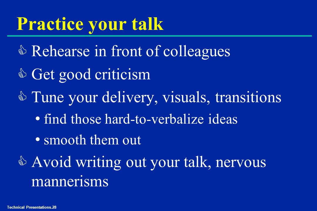 Technical Presentations.28 Practice your talk C Rehearse in front of colleagues C Get good criticism C Tune your delivery, visuals, transitions find those hard-to-verbalize ideas smooth them out C Avoid writing out your talk, nervous mannerisms