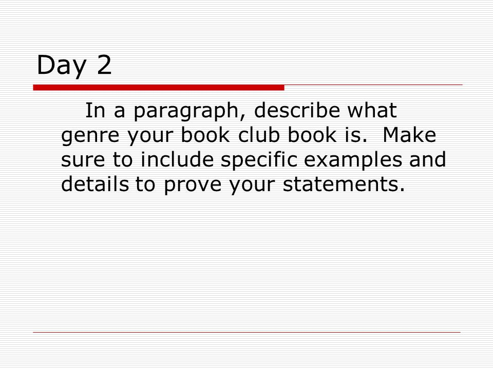 Day 2 In a paragraph, describe what genre your book club book is. Make sure to include specific examples and details to prove your statements.
