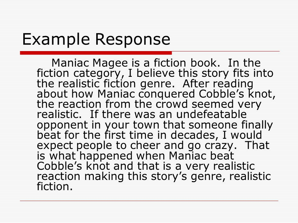 Example Response Maniac Magee is a fiction book. In the fiction category, I believe this story fits into the realistic fiction genre. After reading ab