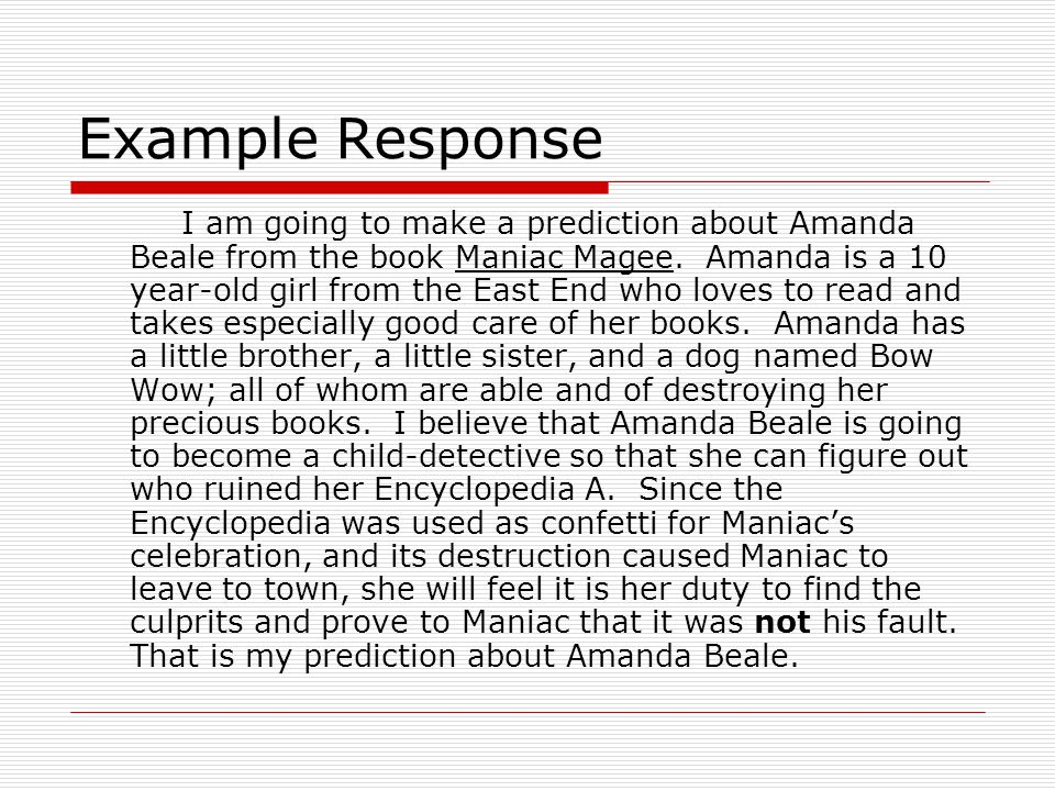 Example Response I am going to make a prediction about Amanda Beale from the book Maniac Magee. Amanda is a 10 year-old girl from the East End who lov
