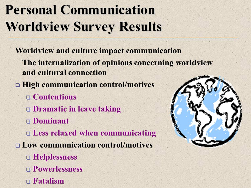 Personal Communication Worldview Survey Results Worldview and culture impact communication The internalization of opinions concerning worldview and cultural connection  High communication control/motives  Contentious  Dramatic in leave taking  Dominant  Less relaxed when communicating  Low communication control/motives  Helplessness  Powerlessness  Fatalism