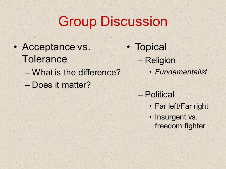 Group Discussion Acceptance vs. Tolerance –What is the difference.