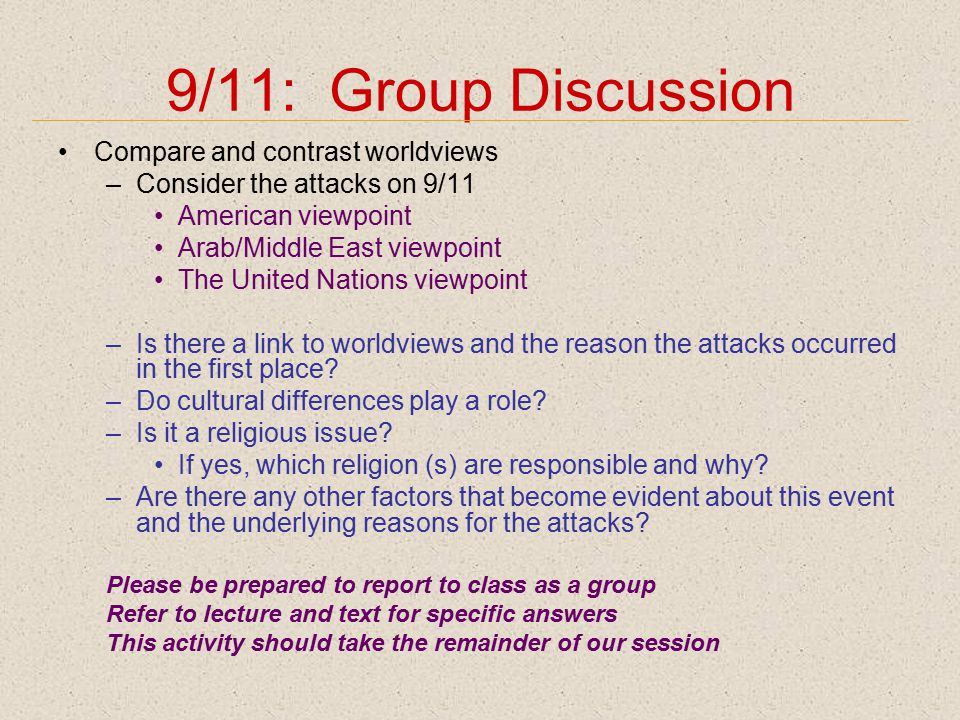 9/11: Group Discussion Compare and contrast worldviews –Consider the attacks on 9/11 American viewpoint Arab/Middle East viewpoint The United Nations viewpoint –Is there a link to worldviews and the reason the attacks occurred in the first place.