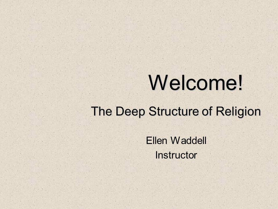 Welcome! The Deep Structure of Religion Ellen Waddell Instructor