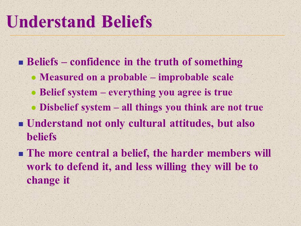 Understand Beliefs Beliefs – confidence in the truth of something Measured on a probable – improbable scale Belief system – everything you agree is true Disbelief system – all things you think are not true Understand not only cultural attitudes, but also beliefs The more central a belief, the harder members will work to defend it, and less willing they will be to change it