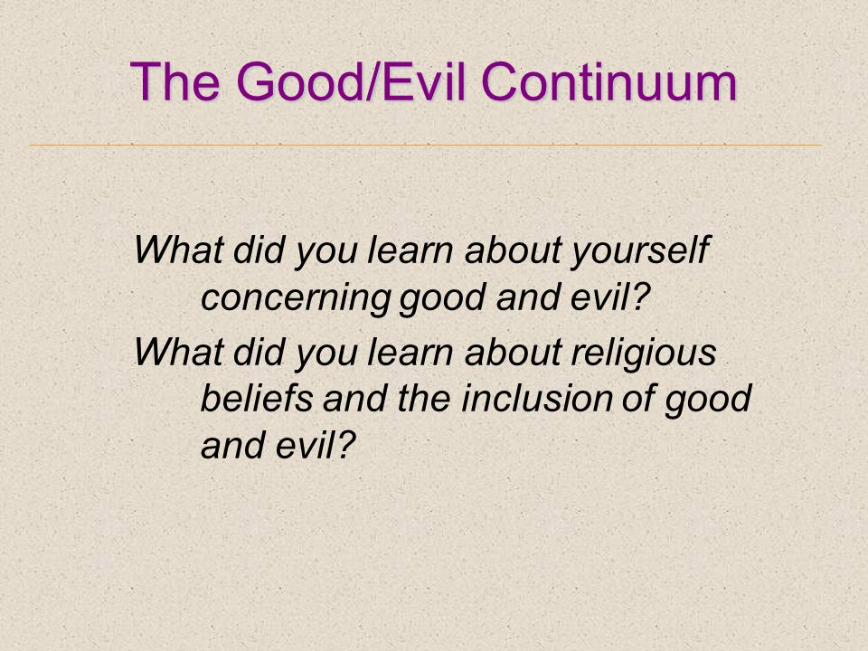 The Good/Evil Continuum What did you learn about yourself concerning good and evil.