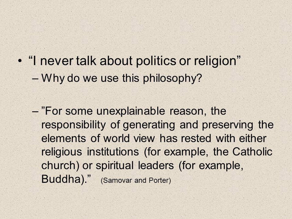 I never talk about politics or religion –Why do we use this philosophy.