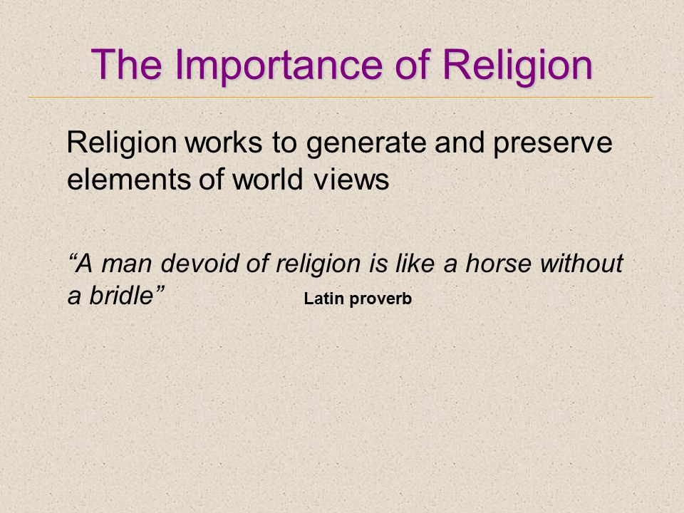 The Importance of Religion Religion works to generate and preserve elements of world views A man devoid of religion is like a horse without a bridle Latin proverb
