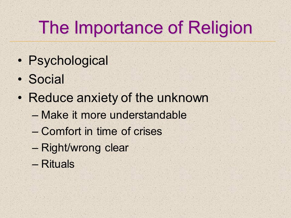 The Importance of Religion Psychological Social Reduce anxiety of the unknown –Make it more understandable –Comfort in time of crises –Right/wrong clear –Rituals