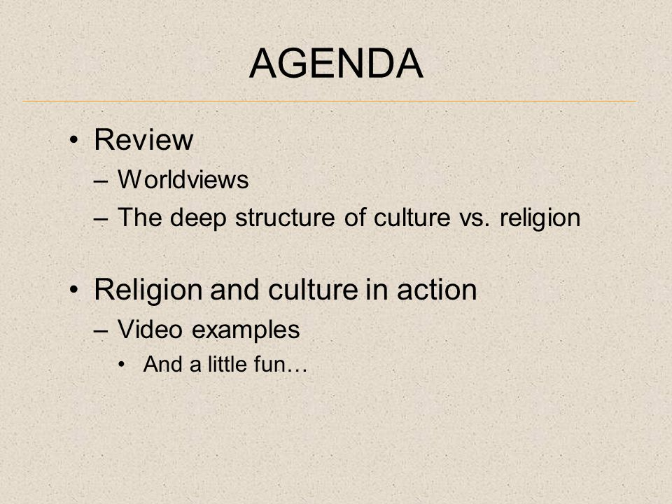AGENDA Review –Worldviews –The deep structure of culture vs.