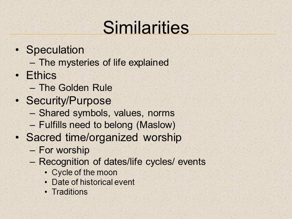 Similarities Speculation –The mysteries of life explained Ethics –The Golden Rule Security/Purpose –Shared symbols, values, norms –Fulfills need to belong (Maslow) Sacred time/organized worship –For worship –Recognition of dates/life cycles/ events Cycle of the moon Date of historical event Traditions
