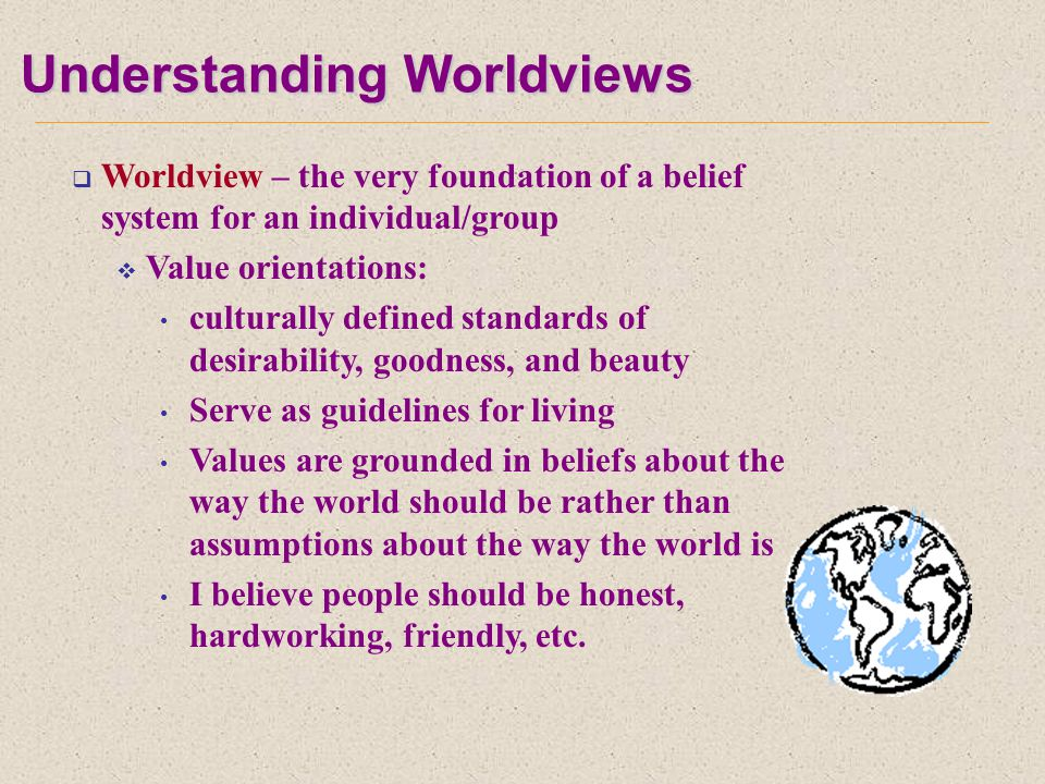 Understanding Worldviews  Worldview – the very foundation of a belief system for an individual/group  Value orientations: culturally defined standards of desirability, goodness, and beauty Serve as guidelines for living Values are grounded in beliefs about the way the world should be rather than assumptions about the way the world is I believe people should be honest, hardworking, friendly, etc.
