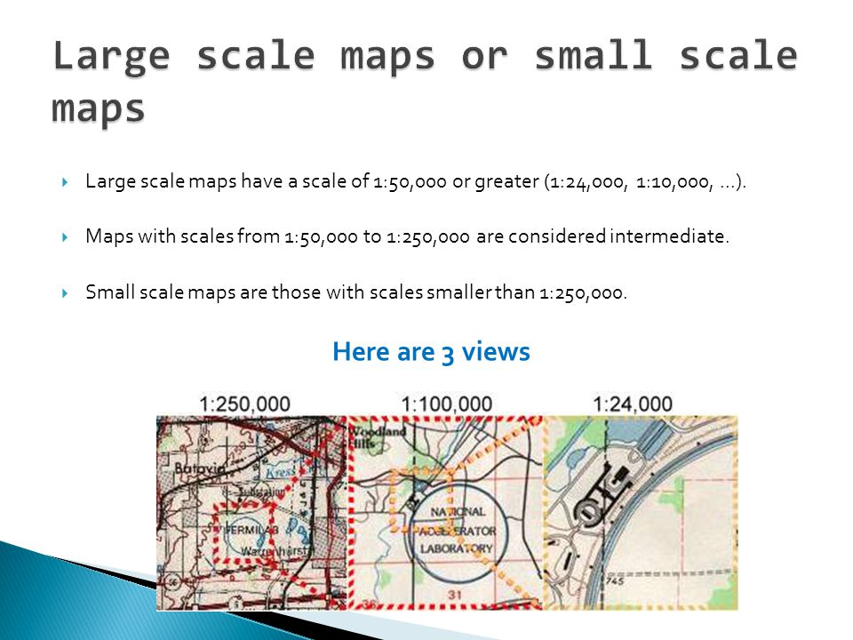 Large scale maps have a scale of 1:50,000 or greater (1:24,000, 1:10,000,...).