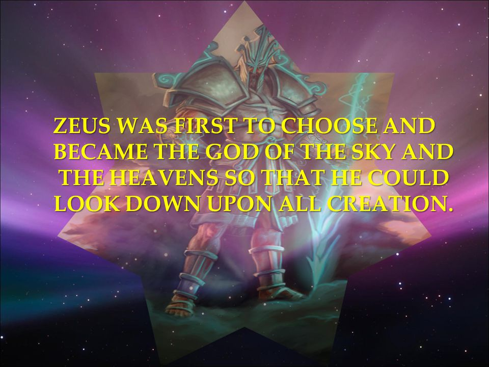 ZEUS WAS FIRST TO CHOOSE AND BECAME THE GOD OF THE SKY AND THE HEAVENS SO THAT HE COULD LOOK DOWN UPON ALL CREATION.