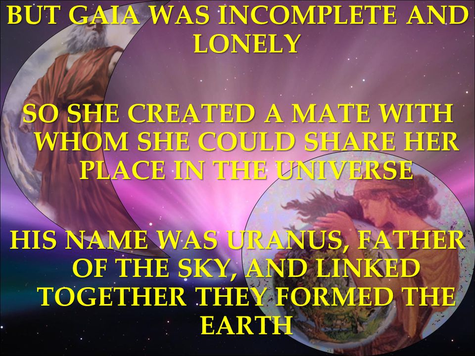 BUT GAIA WAS INCOMPLETE AND LONELY SO SHE CREATED A MATE WITH WHOM SHE COULD SHARE HER PLACE IN THE UNIVERSE HIS NAME WAS URANUS, FATHER OF THE SKY, AND LINKED TOGETHER THEY FORMED THE EARTH