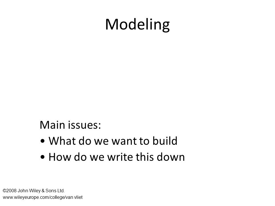 Modeling Main issues: What do we want to build How do we write this down ©2008 John Wiley & Sons Ltd. www.wileyeurope.com/college/van vliet