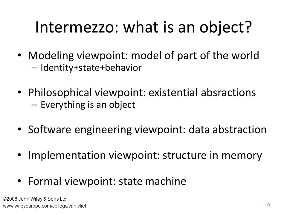 Intermezzo: what is an object? Modeling viewpoint: model of part of the world – Identity+state+behavior Philosophical viewpoint: existential absractio