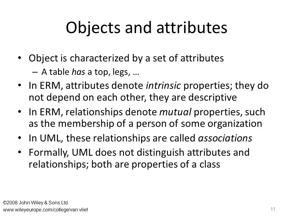 Objects and attributes Object is characterized by a set of attributes – A table has a top, legs, … In ERM, attributes denote intrinsic properties; the