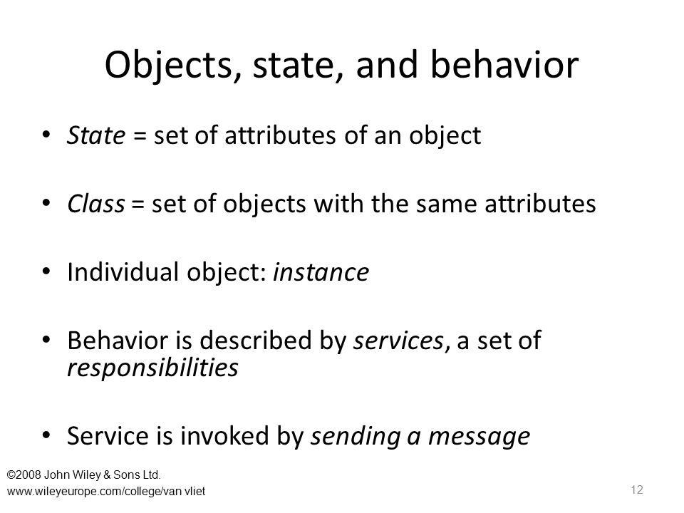 Objects, state, and behavior State = set of attributes of an object Class = set of objects with the same attributes Individual object: instance Behavior is described by services, a set of responsibilities Service is invoked by sending a message 12 ©2008 John Wiley & Sons Ltd.