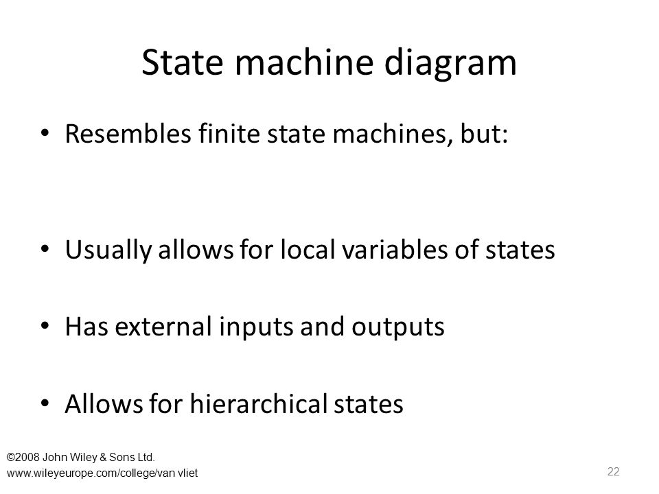 State machine diagram Resembles finite state machines, but: Usually allows for local variables of states Has external inputs and outputs Allows for hierarchical states 22 ©2008 John Wiley & Sons Ltd.