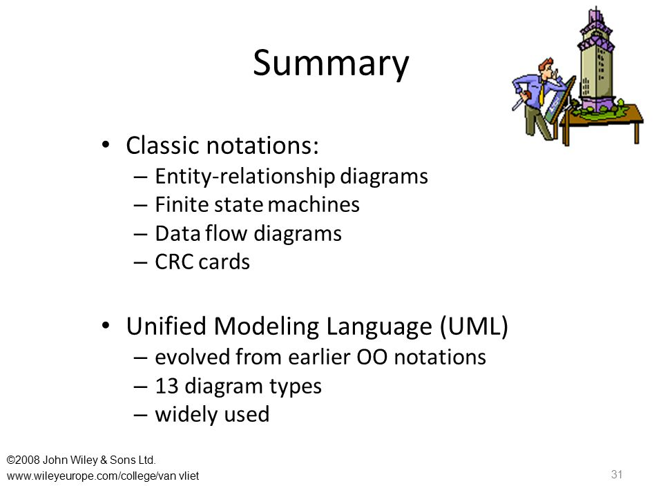 Summary 31 Classic notations: – Entity-relationship diagrams – Finite state machines – Data flow diagrams – CRC cards Unified Modeling Language (UML) – evolved from earlier OO notations – 13 diagram types – widely used ©2008 John Wiley & Sons Ltd.