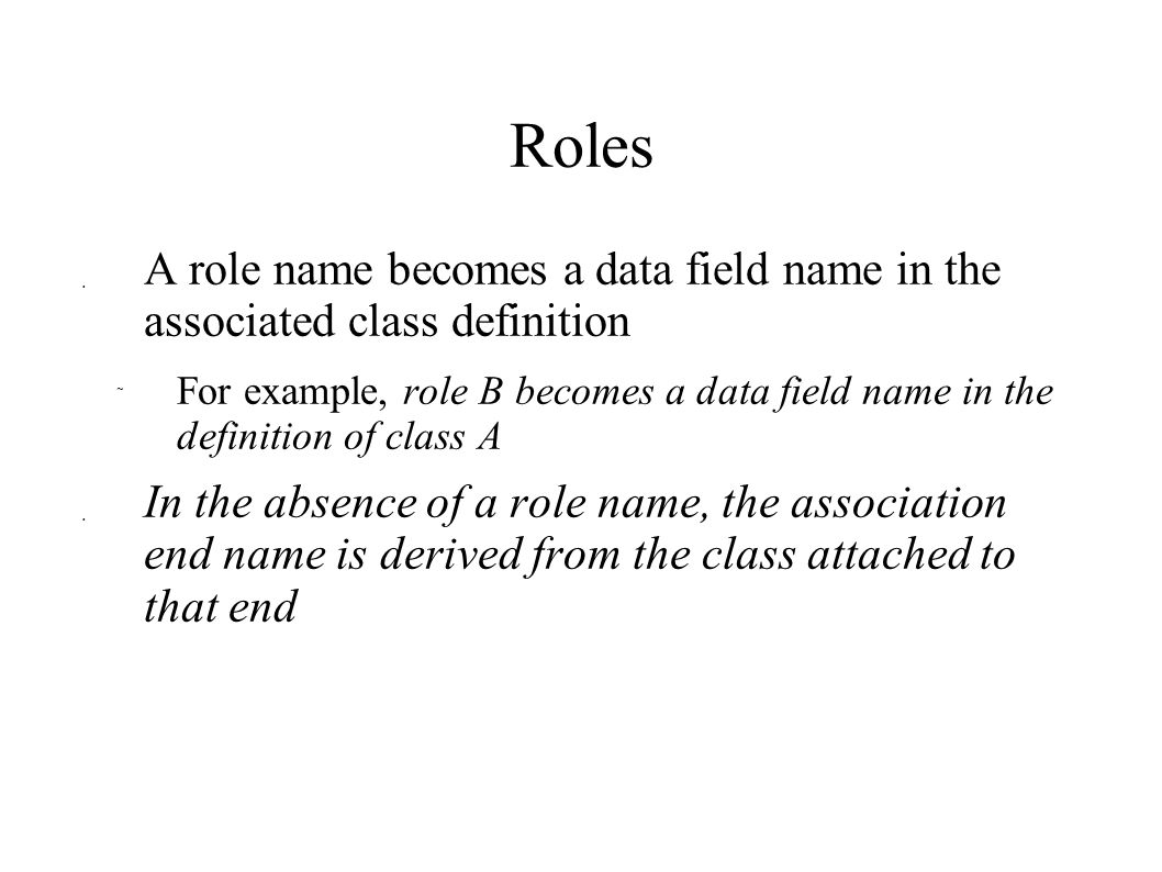 Roles  A role name becomes a data field name in the associated class definition  For example, role B becomes a data field name in the definition of class A  In the absence of a role name, the association end name is derived from the class attached to that end