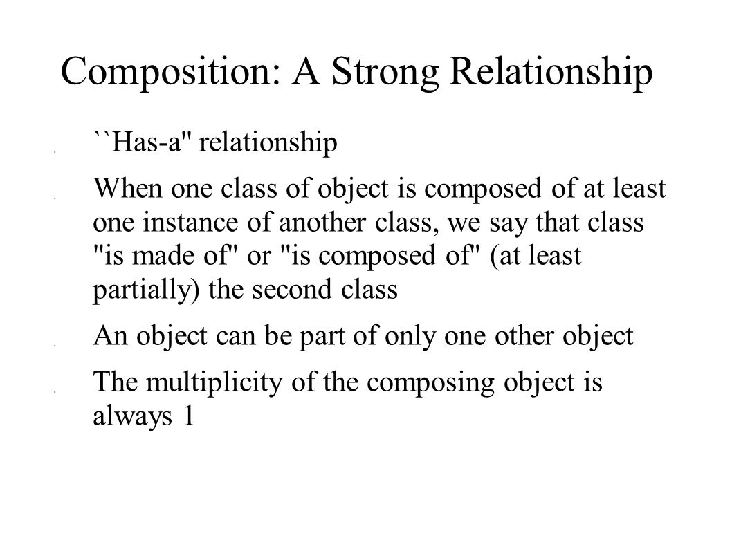 Composition: A Strong Relationship  ``Has-a relationship  When one class of object is composed of at least one instance of another class, we say that class is made of or is composed of (at least partially) the second class  An object can be part of only one other object  The multiplicity of the composing object is always 1