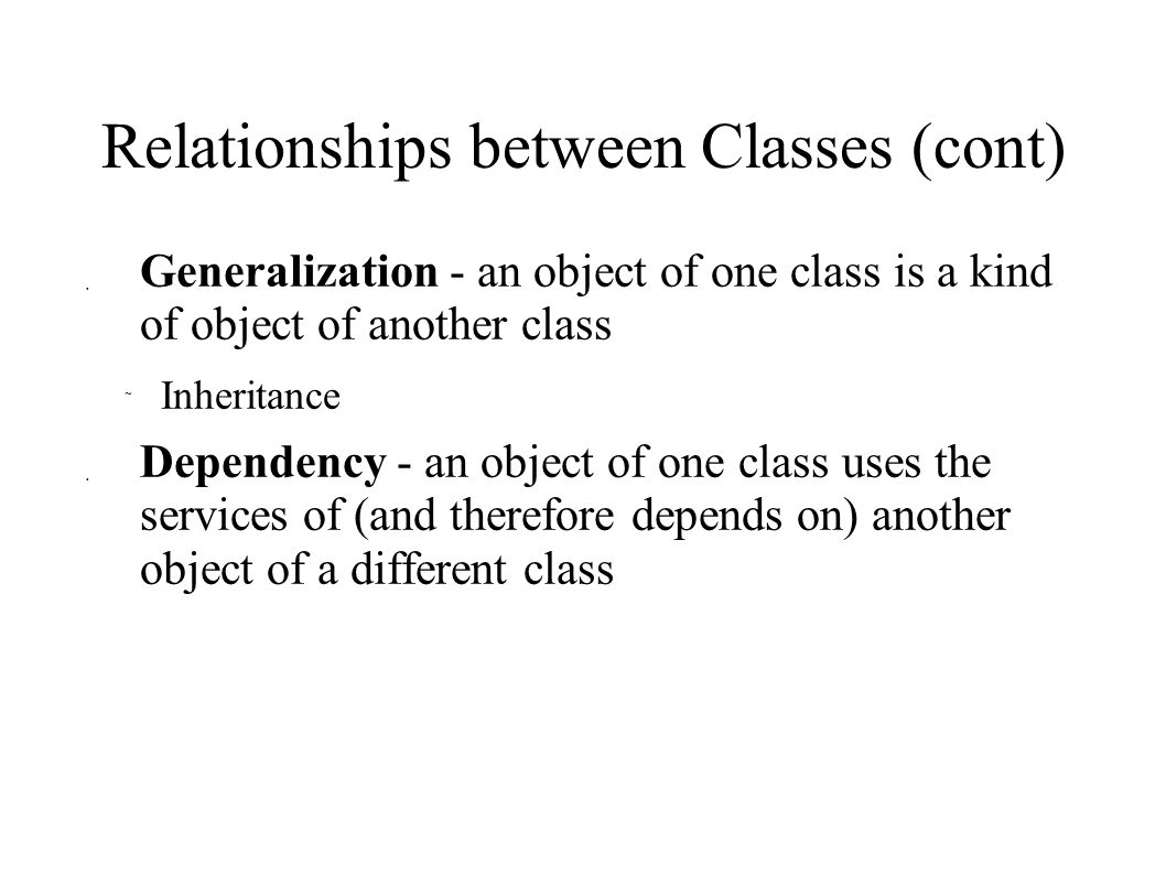 Relationships between Classes (cont)  Generalization - an object of one class is a kind of object of another class  Inheritance  Dependency - an object of one class uses the services of (and therefore depends on) another object of a different class