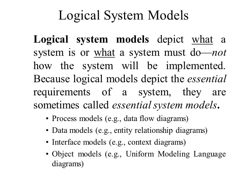 Logical System Models Logical system models depict what a system is or what a system must do—not how the system will be implemented. Because logical m