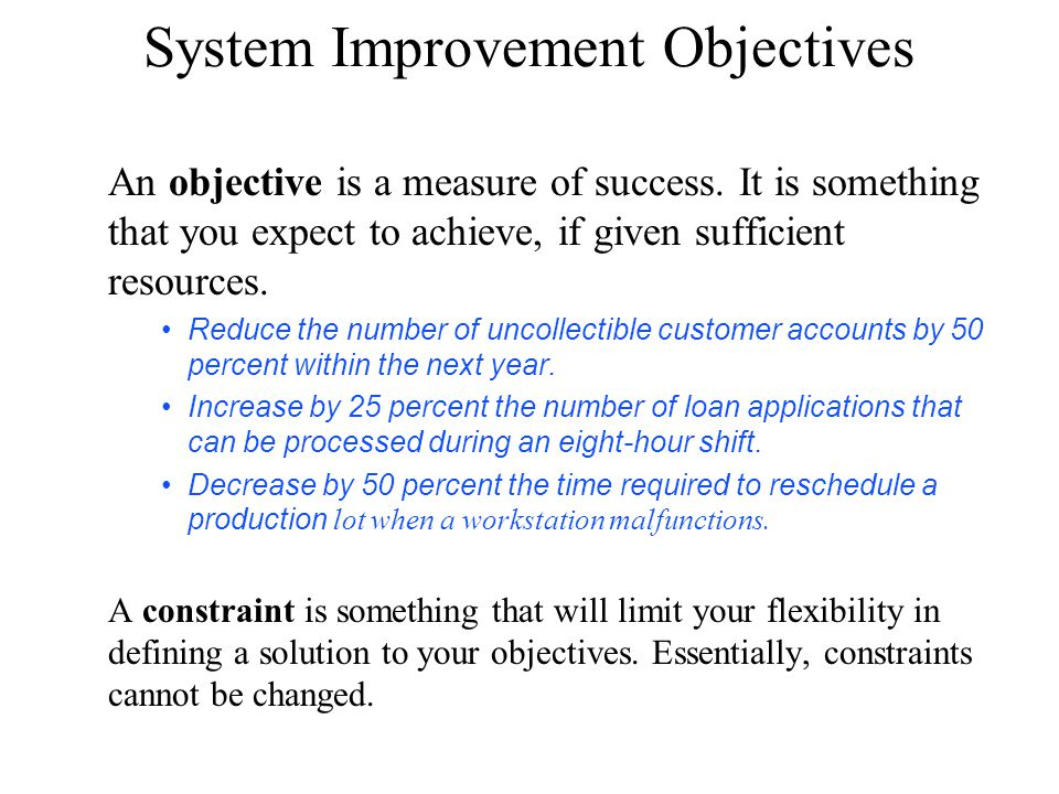 System Improvement Objectives An objective is a measure of success. It is something that you expect to achieve, if given sufficient resources. Reduce