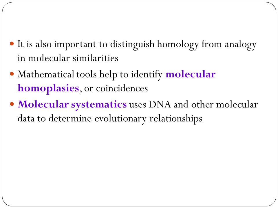It is also important to distinguish homology from analogy in molecular similarities Mathematical tools help to identify molecular homoplasies, or coincidences Molecular systematics uses DNA and other molecular data to determine evolutionary relationships