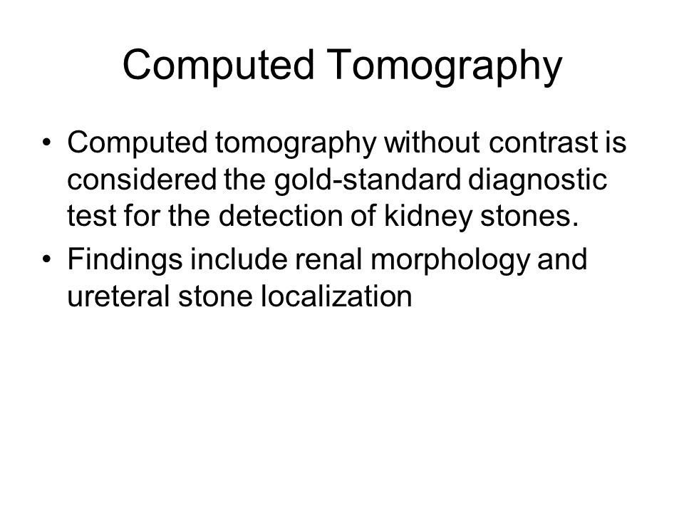 Computed Tomography Computed tomography without contrast is considered the gold-standard diagnostic test for the detection of kidney stones.