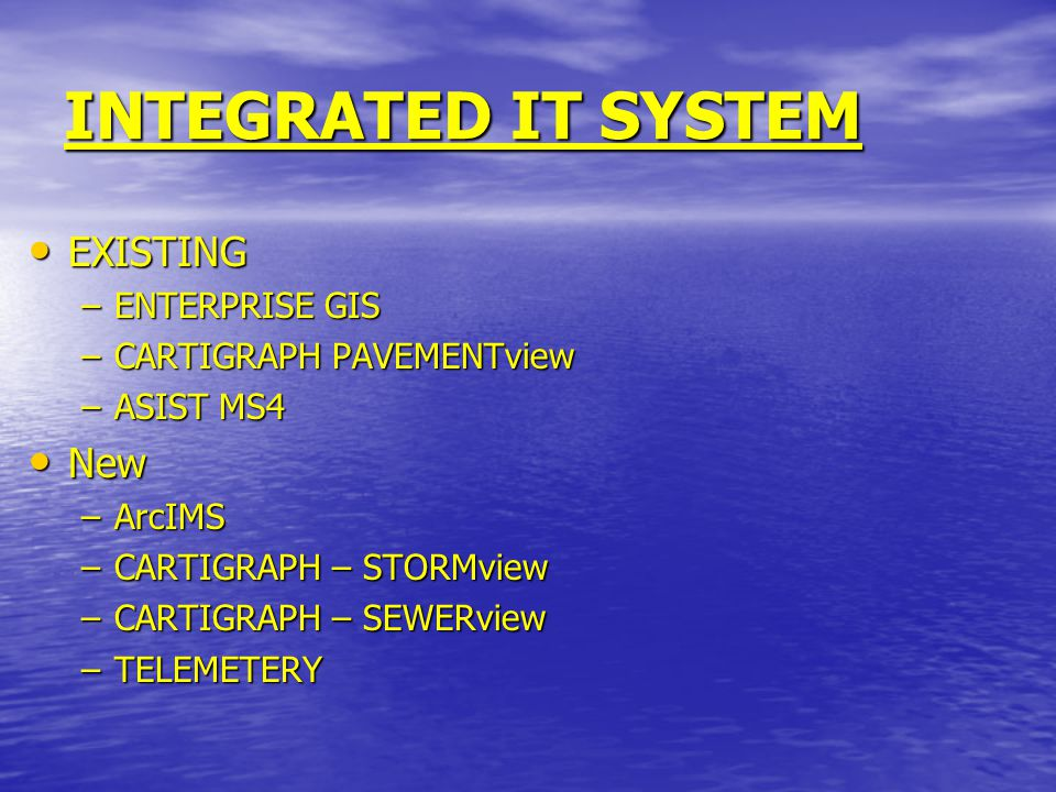 INTEGRATED IT SYSTEM EXISTING EXISTING –ENTERPRISE GIS –CARTIGRAPH PAVEMENTview –ASIST MS4 New New –ArcIMS –CARTIGRAPH – STORMview –CARTIGRAPH – SEWERview –TELEMETERY