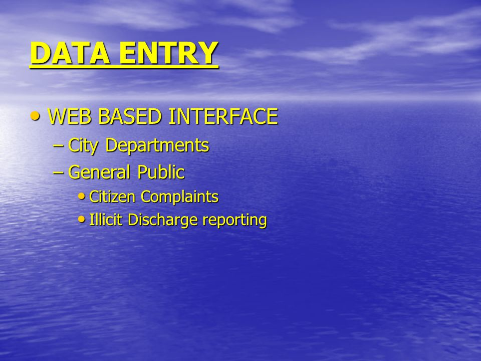 DATA ENTRY WEB BASED INTERFACE WEB BASED INTERFACE –City Departments –General Public Citizen Complaints Citizen Complaints Illicit Discharge reporting Illicit Discharge reporting