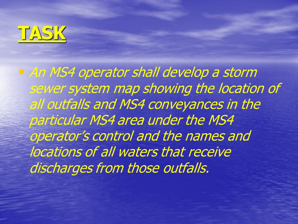 TASK An MS4 operator shall develop a storm sewer system map showing the location of all outfalls and MS4 conveyances in the particular MS4 area under the MS4 operator's control and the names and locations of all waters that receive discharges from those outfalls.