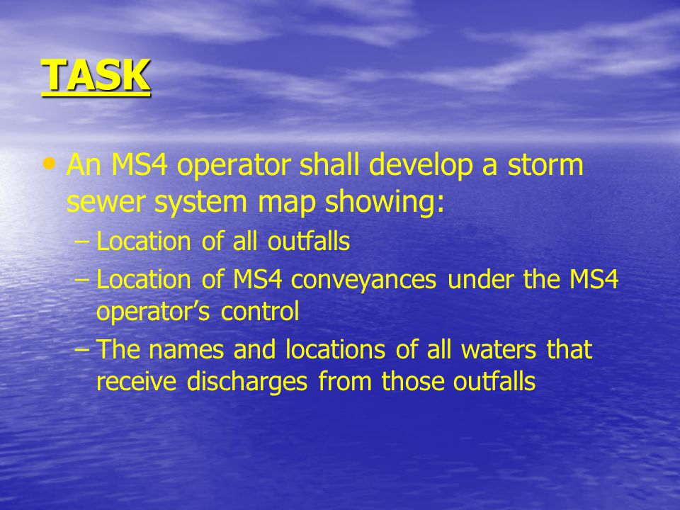 TASK An MS4 operator shall develop a storm sewer system map showing: – –Location of all outfalls – –Location of MS4 conveyances under the MS4 operator's control – –The names and locations of all waters that receive discharges from those outfalls