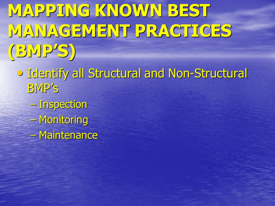 MAPPING KNOWN BEST MANAGEMENT PRACTICES (BMP'S) Identify all Structural and Non-Structural BMP's Identify all Structural and Non-Structural BMP's –Inspection –Monitoring –Maintenance