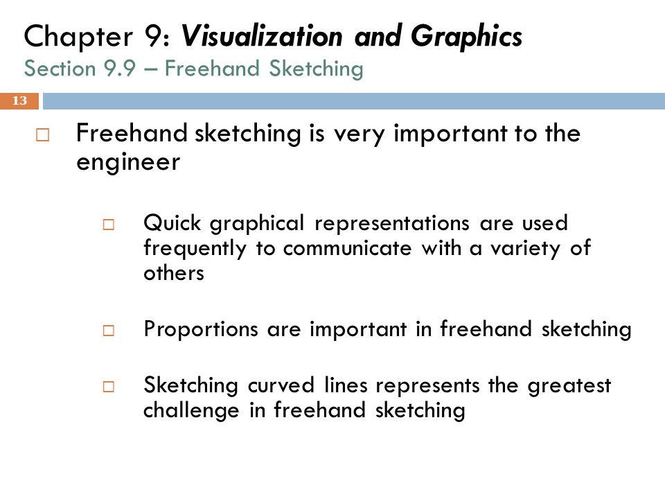 13 Chapter 9: Visualization and Graphics Section 9.9 – Freehand Sketching  Freehand sketching is very important to the engineer  Quick graphical rep