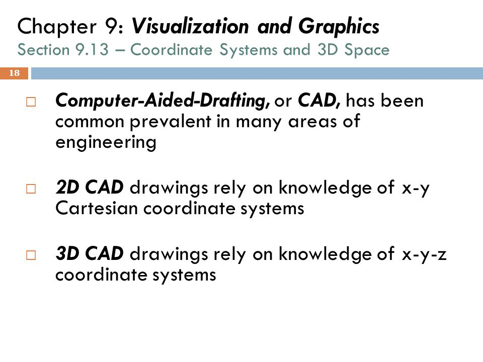 18 Chapter 9: Visualization and Graphics Section 9.13 – Coordinate Systems and 3D Space  Computer-Aided-Drafting, or CAD, has been common prevalent i
