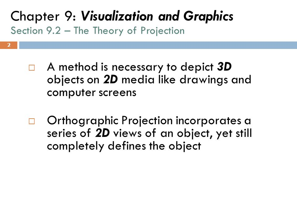 2 Chapter 9: Visualization and Graphics Section 9.2 – The Theory of Projection  A method is necessary to depict 3D objects on 2D media like drawings