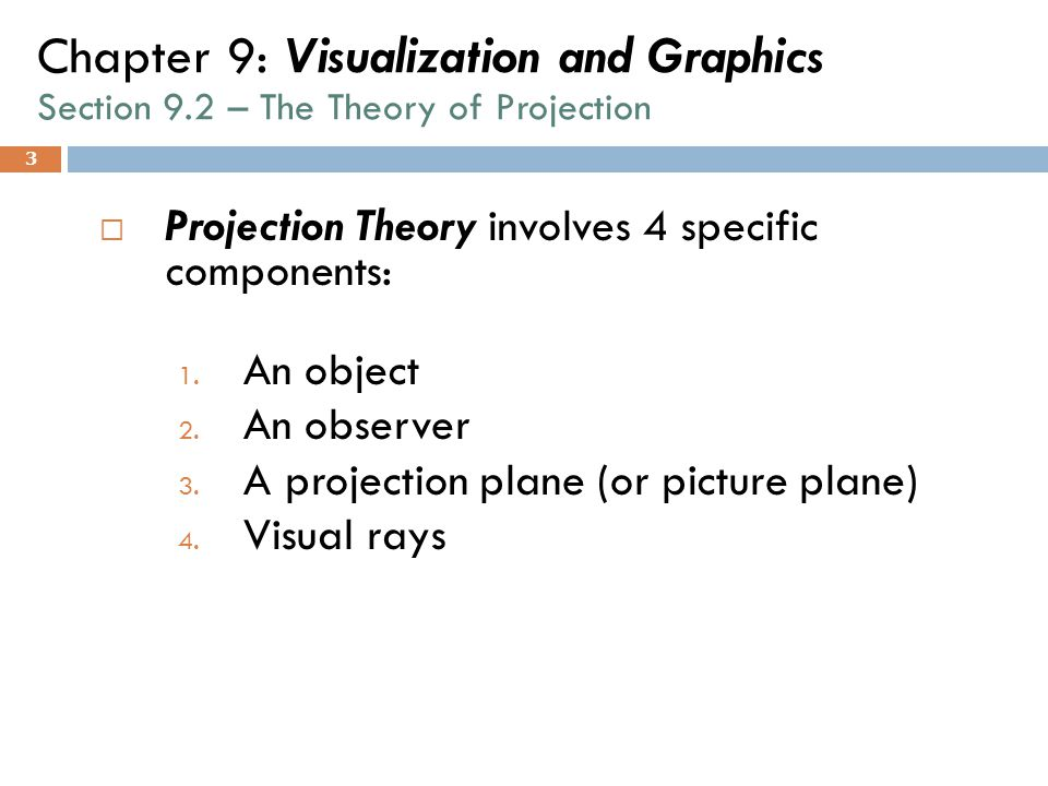 3 Chapter 9: Visualization and Graphics Section 9.2 – The Theory of Projection  Projection Theory involves 4 specific components: 1. An object 2. An