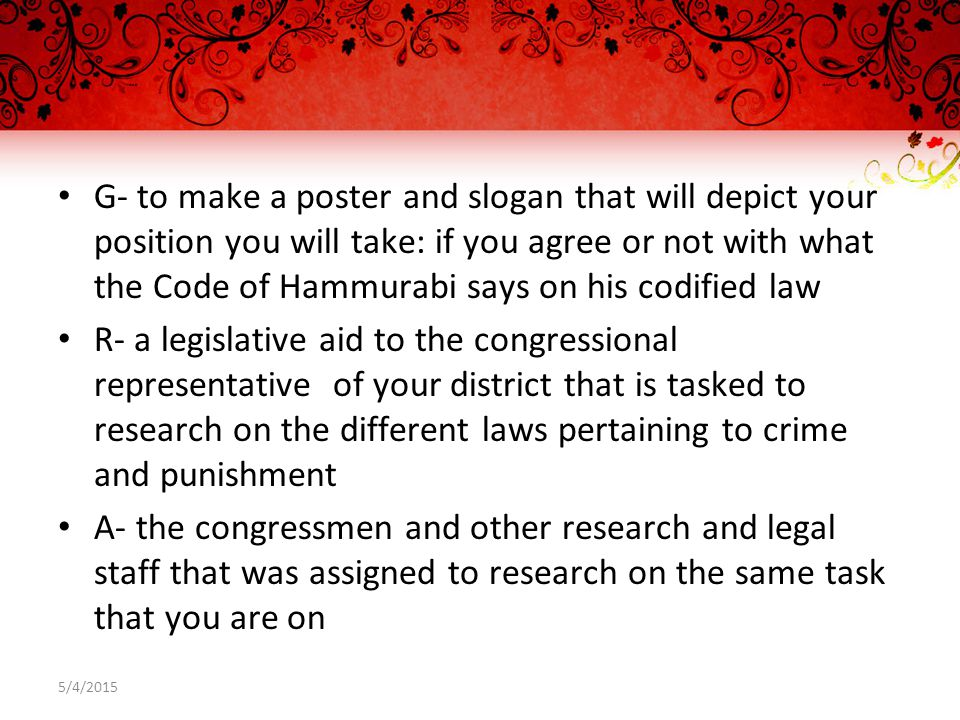 G- to make a poster and slogan that will depict your position you will take: if you agree or not with what the Code of Hammurabi says on his codified law R- a legislative aid to the congressional representative of your district that is tasked to research on the different laws pertaining to crime and punishment A- the congressmen and other research and legal staff that was assigned to research on the same task that you are on 5/4/2015